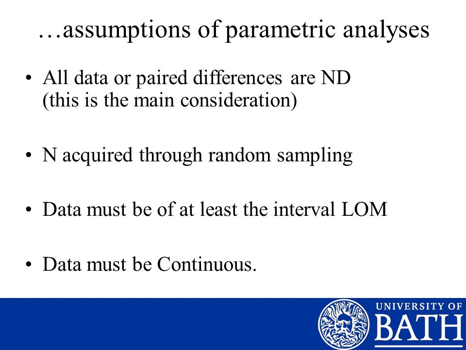 …assumptions of parametric analyses All data or paired differences are ND (this is the main consideration) N acquired through random sampling Data mus