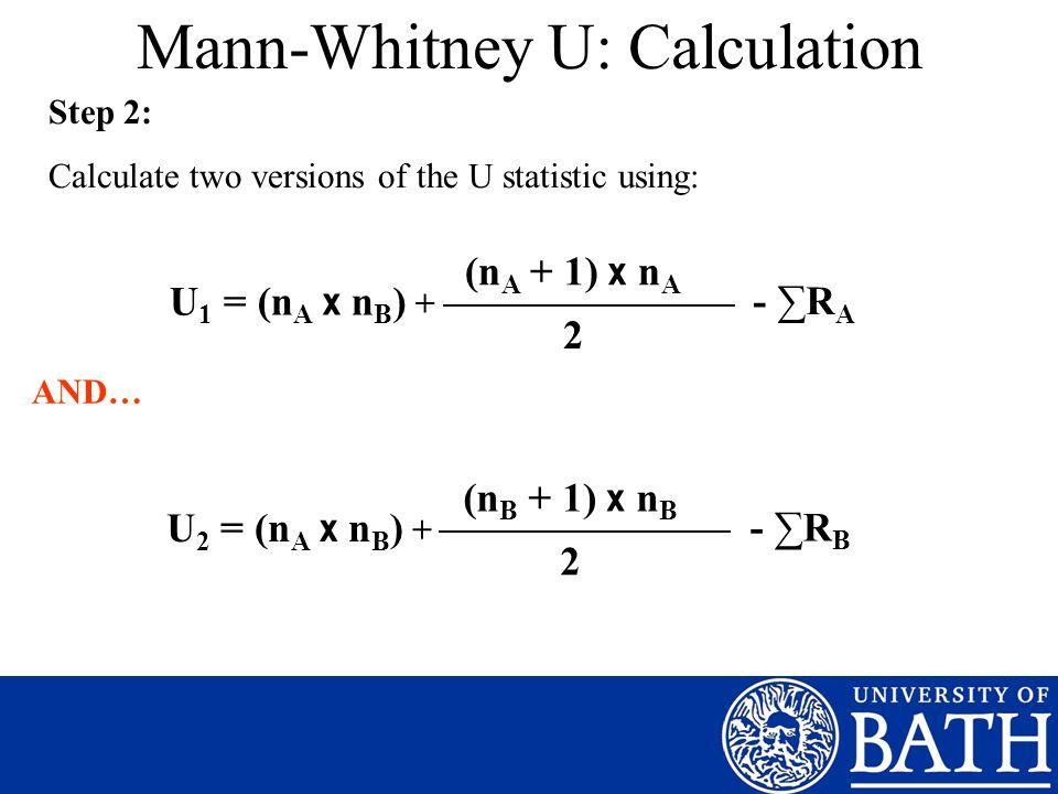 Mann-Whitney U: Calculation Step 2: Calculate two versions of the U statistic using: U 1 = (n A x n B ) + 2 (n A + 1) x n A - R A AND… U 2 = (n A x n