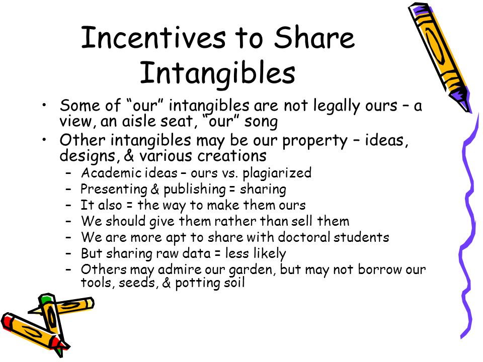 Incentives to Share Intangibles Some of our intangibles are not legally ours – a view, an aisle seat, our song Other intangibles may be our property – ideas, designs, & various creations –Academic ideas – ours vs.