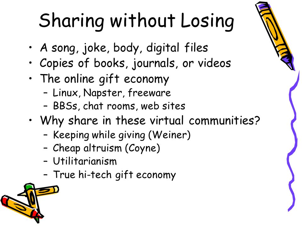 Sharing without Losing A song, joke, body, digital files Copies of books, journals, or videos The online gift economy –Linux, Napster, freeware –BBSs, chat rooms, web sites Why share in these virtual communities.