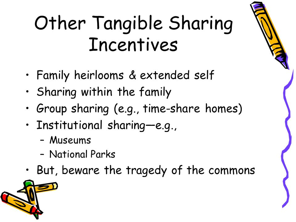 Other Tangible Sharing Incentives Family heirlooms & extended self Sharing within the family Group sharing (e.g., time-share homes) Institutional sharinge.g., –Museums –National Parks But, beware the tragedy of the commons