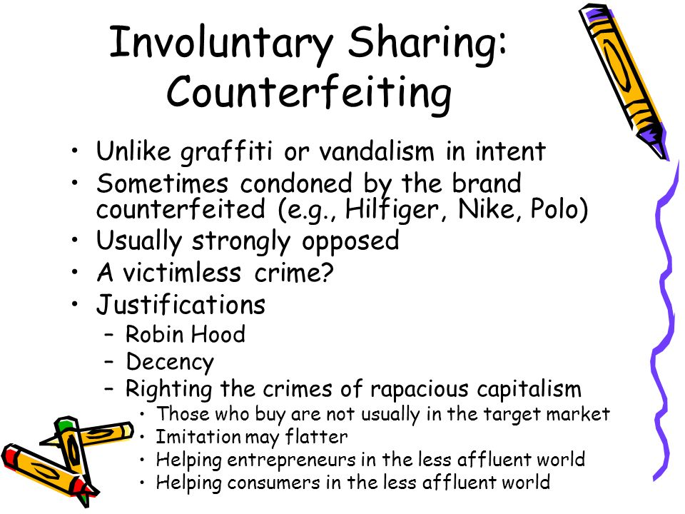 Involuntary Sharing: Counterfeiting Unlike graffiti or vandalism in intent Sometimes condoned by the brand counterfeited (e.g., Hilfiger, Nike, Polo) Usually strongly opposed A victimless crime.