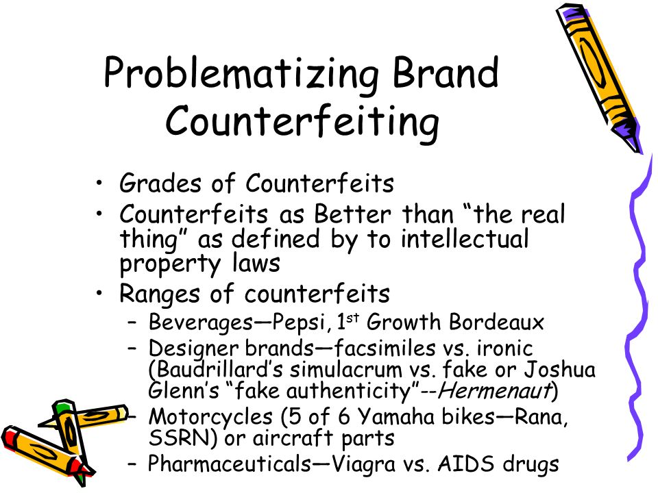 Problematizing Brand Counterfeiting Grades of Counterfeits Counterfeits as Better than the real thing as defined by to intellectual property laws Ranges of counterfeits –BeveragesPepsi, 1 st Growth Bordeaux –Designer brandsfacsimiles vs.