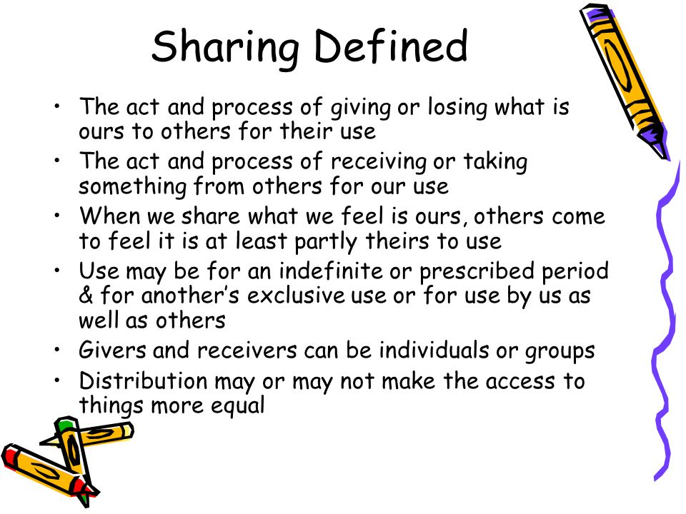 Sharing Defined The act and process of giving or losing what is ours to others for their use The act and process of receiving or taking something from others for our use When we share what we feel is ours, others come to feel it is at least partly theirs to use Use may be for an indefinite or prescribed period & for anothers exclusive use or for use by us as well as others Givers and receivers can be individuals or groups Distribution may or may not make the access to things more equal