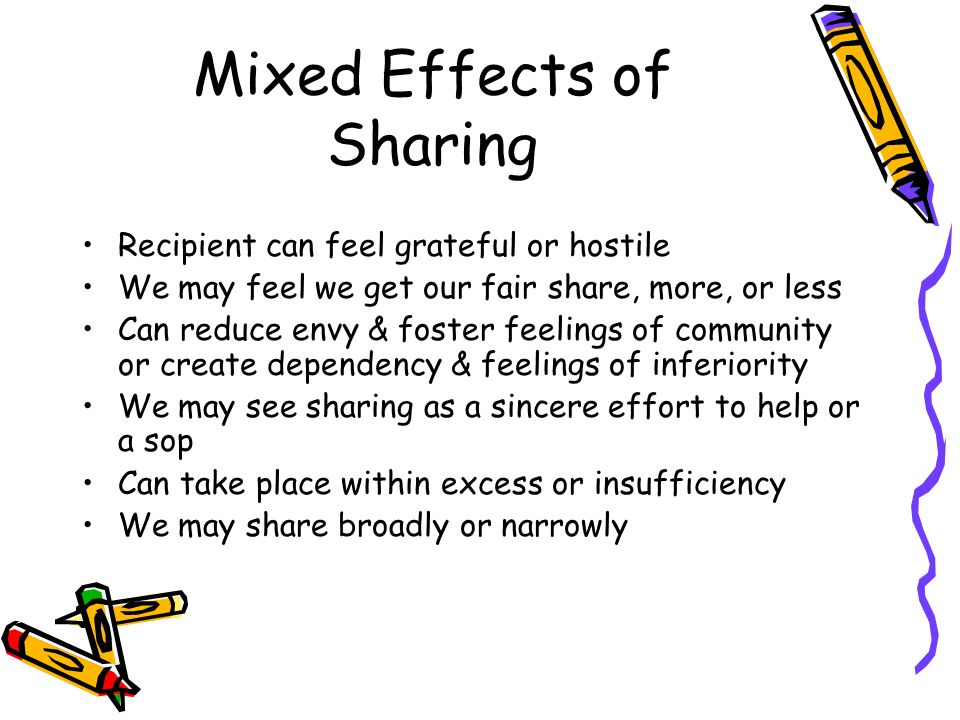 Mixed Effects of Sharing Recipient can feel grateful or hostile We may feel we get our fair share, more, or less Can reduce envy & foster feelings of community or create dependency & feelings of inferiority We may see sharing as a sincere effort to help or a sop Can take place within excess or insufficiency We may share broadly or narrowly