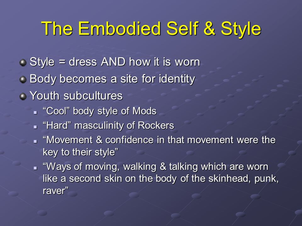 The Embodied Self & Style Style = dress AND how it is worn Body becomes a site for identity Youth subcultures Cool body style of Mods Cool body style of Mods Hard masculinity of Rockers Hard masculinity of Rockers Movement & confidence in that movement were the key to their style Movement & confidence in that movement were the key to their style Ways of moving, walking & talking which are worn like a second skin on the body of the skinhead, punk, raver Ways of moving, walking & talking which are worn like a second skin on the body of the skinhead, punk, raver