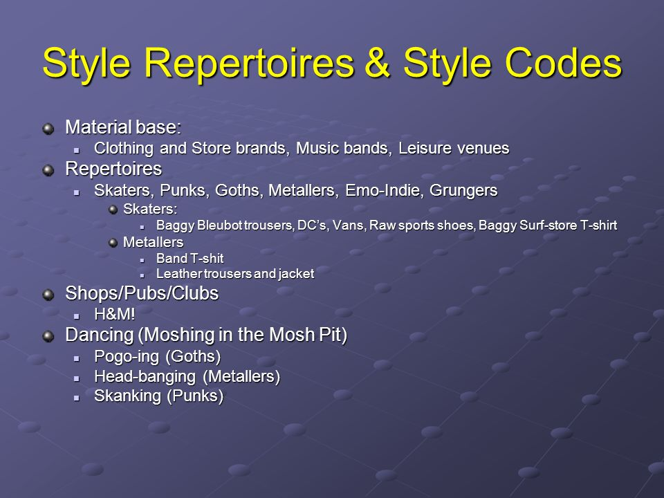 Style Repertoires & Style Codes Material base: Clothing and Store brands, Music bands, Leisure venues Clothing and Store brands, Music bands, Leisure venuesRepertoires Skaters, Punks, Goths, Metallers, Emo-Indie, Grungers Skaters, Punks, Goths, Metallers, Emo-Indie, GrungersSkaters: Baggy Bleubot trousers, DCs, Vans, Raw sports shoes, Baggy Surf-store T-shirt Baggy Bleubot trousers, DCs, Vans, Raw sports shoes, Baggy Surf-store T-shirtMetallers Band T-shit Band T-shit Leather trousers and jacket Leather trousers and jacketShops/Pubs/Clubs H&M.
