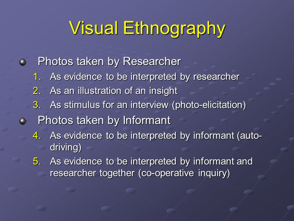 Visual Ethnography Photos taken by Researcher 1.As evidence to be interpreted by researcher 2.As an illustration of an insight 3.As stimulus for an interview (photo-elicitation) Photos taken by Informant 4.As evidence to be interpreted by informant (auto- driving) 5.As evidence to be interpreted by informant and researcher together (co-operative inquiry)