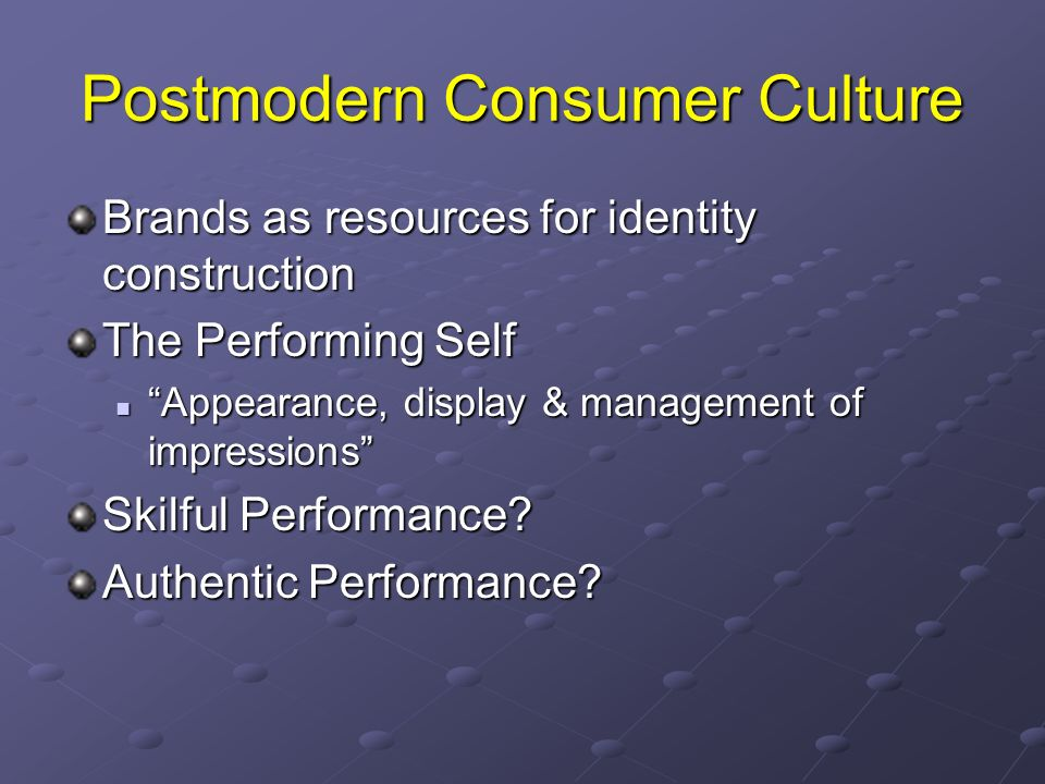 Postmodern Consumer Culture Brands as resources for identity construction The Performing Self Appearance, display & management of impressions Appearance, display & management of impressions Skilful Performance.