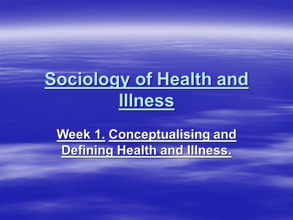 Sociology of Health and Illness Week 1. Conceptualising and Defining Health and Illness.