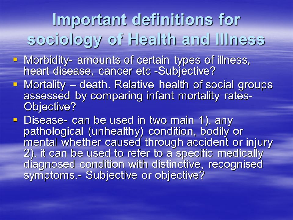 Important definitions for sociology of Health and Illness Morbidity- amounts of certain types of illness, heart disease, cancer etc -Subjective.