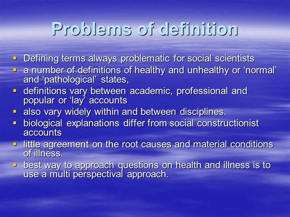 Problems of definition Defining terms always problematic for social scientists Defining terms always problematic for social scientists a number of definitions of healthy and unhealthy or normal and pathological states, a number of definitions of healthy and unhealthy or normal and pathological states, definitions vary between academic, professional and popular or lay accounts definitions vary between academic, professional and popular or lay accounts also vary widely within and between disciplines.