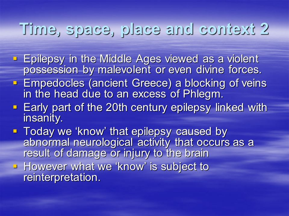 Time, space, place and context 2 Epilepsy in the Middle Ages viewed as a violent possession by malevolent or even divine forces.