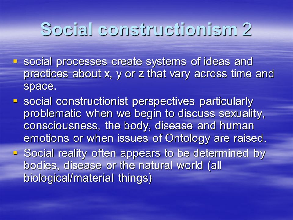 Social constructionism 2 social processes create systems of ideas and practices about x, y or z that vary across time and space.