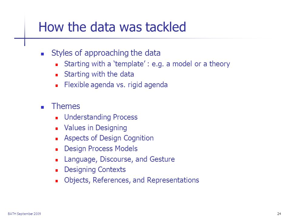 BATH September 200924 How the data was tackled Styles of approaching the data Starting with a template : e.g. a model or a theory Starting with the da