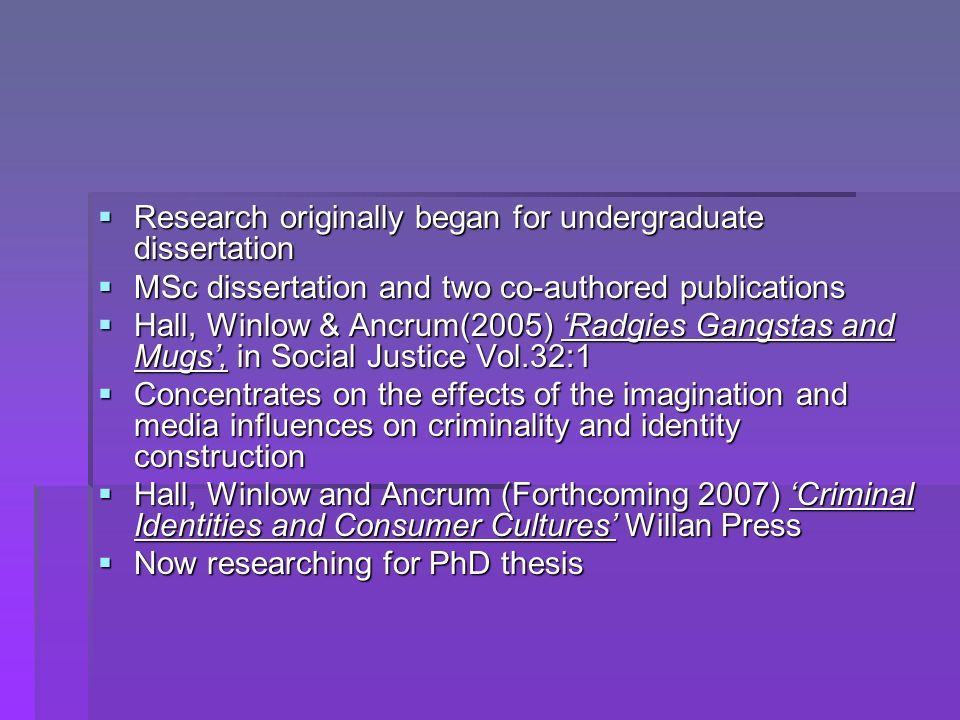 Research originally began for undergraduate dissertation Research originally began for undergraduate dissertation MSc dissertation and two co-authored publications MSc dissertation and two co-authored publications Hall, Winlow & Ancrum(2005) Radgies Gangstas and Mugs, in Social Justice Vol.32:1 Hall, Winlow & Ancrum(2005) Radgies Gangstas and Mugs, in Social Justice Vol.32:1 Concentrates on the effects of the imagination and media influences on criminality and identity construction Concentrates on the effects of the imagination and media influences on criminality and identity construction Hall, Winlow and Ancrum (Forthcoming 2007) Criminal Identities and Consumer Cultures Willan Press Hall, Winlow and Ancrum (Forthcoming 2007) Criminal Identities and Consumer Cultures Willan Press Now researching for PhD thesis Now researching for PhD thesis