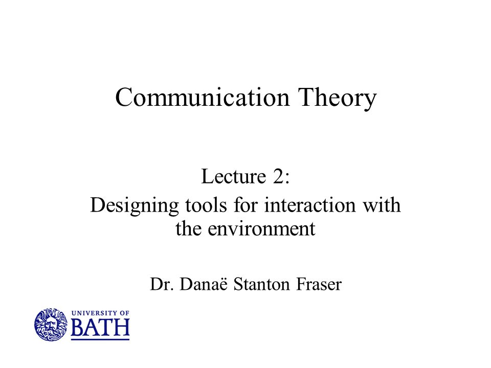 Communication Theory Lecture 2: Designing tools for interaction with the environment Dr.