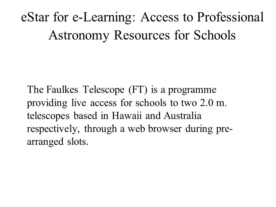 eStar for e-Learning: Access to Professional Astronomy Resources for Schools The Faulkes Telescope (FT) is a programme providing live access for schools to two 2.0 m.