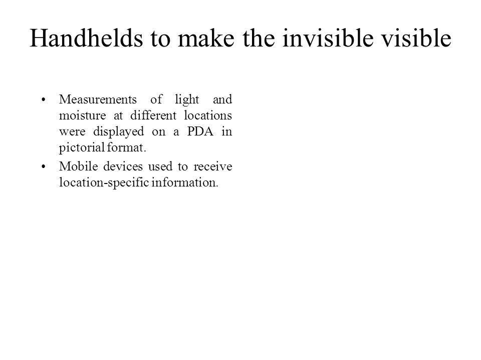 Handhelds to make the invisible visible Measurements of light and moisture at different locations were displayed on a PDA in pictorial format. Mobile