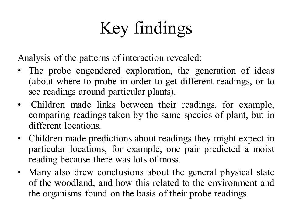 Key findings Analysis of the patterns of interaction revealed: The probe engendered exploration, the generation of ideas (about where to probe in order to get different readings, or to see readings around particular plants).