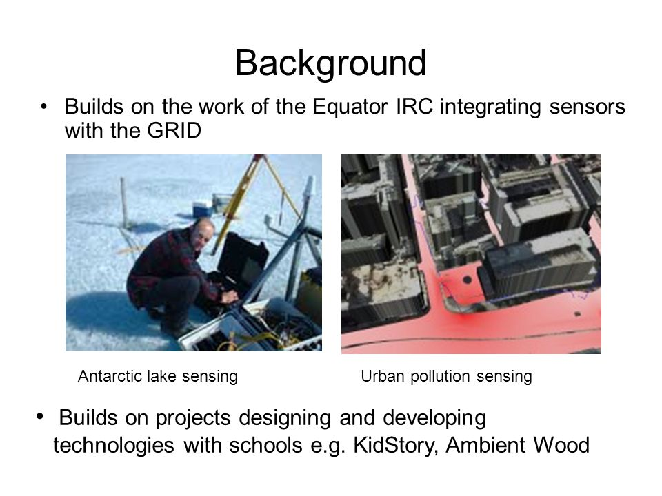 Background Builds on the work of the Equator IRC integrating sensors with the GRID Antarctic lake sensingUrban pollution sensing Builds on projects designing and developing technologies with schools e.g.