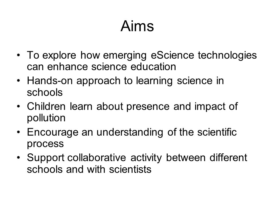 Aims To explore how emerging eScience technologies can enhance science education Hands-on approach to learning science in schools Children learn about