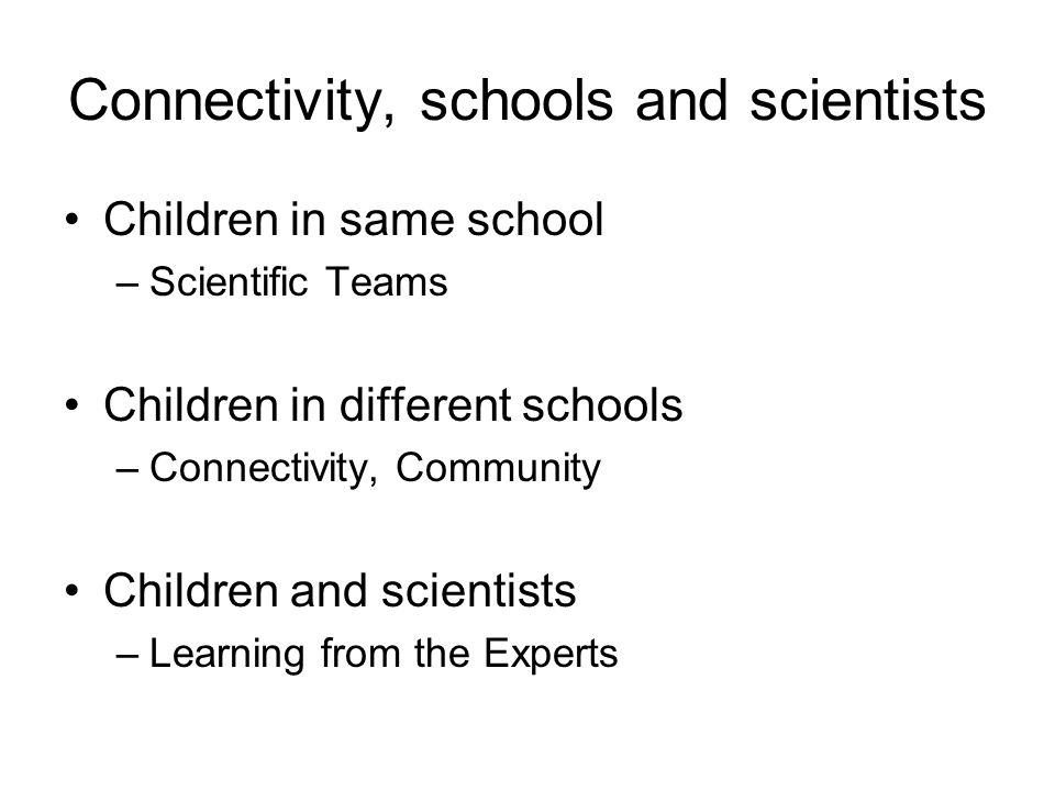 Connectivity, schools and scientists Children in same school –Scientific Teams Children in different schools –Connectivity, Community Children and scientists –Learning from the Experts
