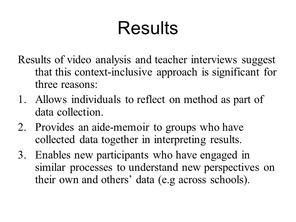 Results Results of video analysis and teacher interviews suggest that this context-inclusive approach is significant for three reasons: 1.Allows individuals to reflect on method as part of data collection.