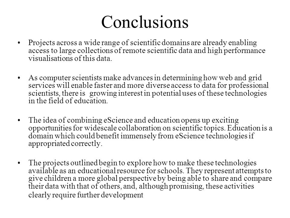 Conclusions Projects across a wide range of scientific domains are already enabling access to large collections of remote scientific data and high performance visualisations of this data.