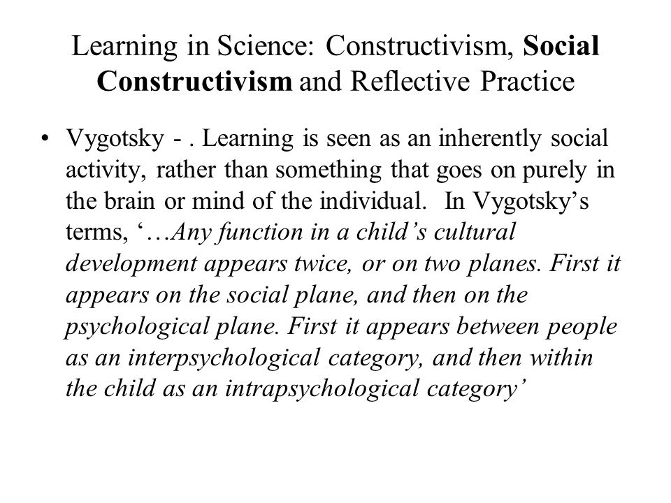 Learning in Science: Constructivism, Social Constructivism and Reflective Practice Vygotsky -.