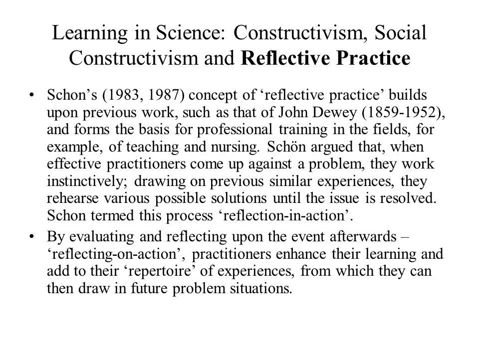 Learning in Science: Constructivism, Social Constructivism and Reflective Practice Schons (1983, 1987) concept of reflective practice builds upon previous work, such as that of John Dewey (1859-1952), and forms the basis for professional training in the fields, for example, of teaching and nursing.