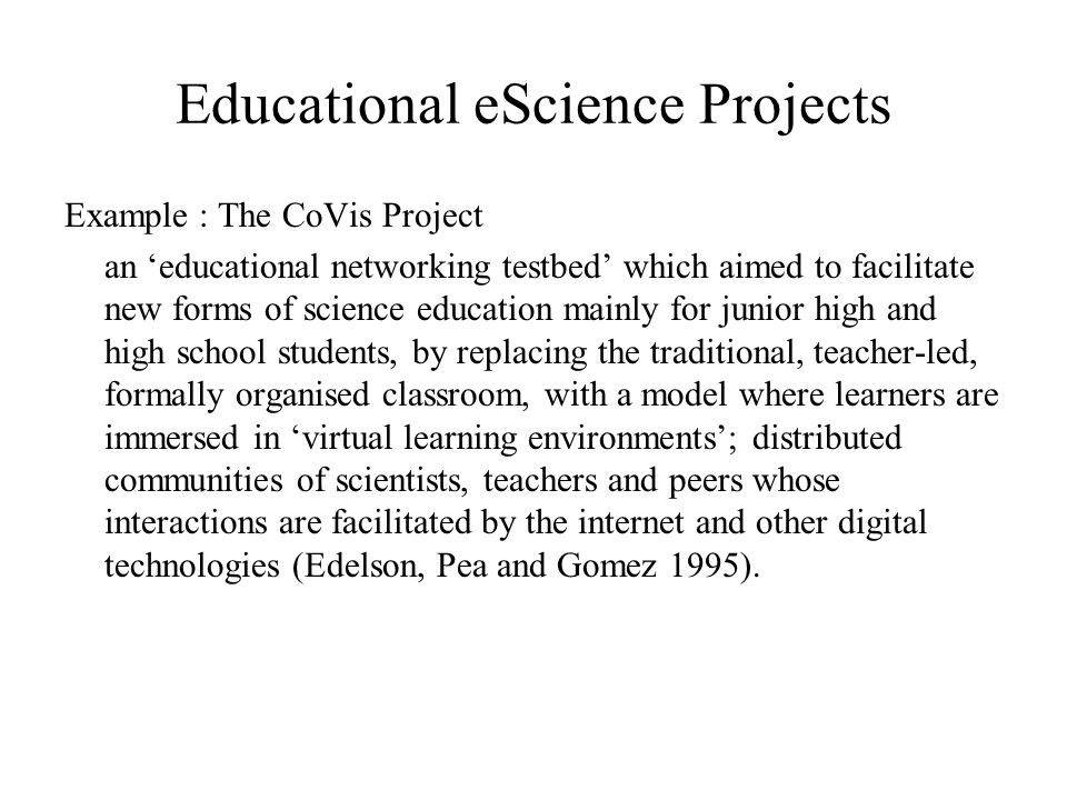 Educational eScience Projects Example : The CoVis Project an educational networking testbed which aimed to facilitate new forms of science education m