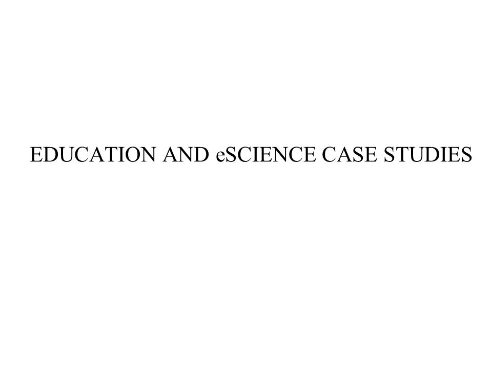 EDUCATION AND eSCIENCE CASE STUDIES