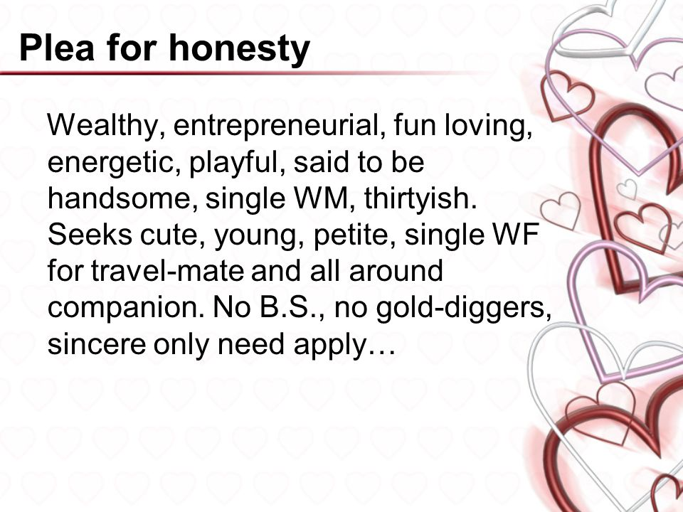 Plea for honesty Wealthy, entrepreneurial, fun loving, energetic, playful, said to be handsome, single WM, thirtyish.