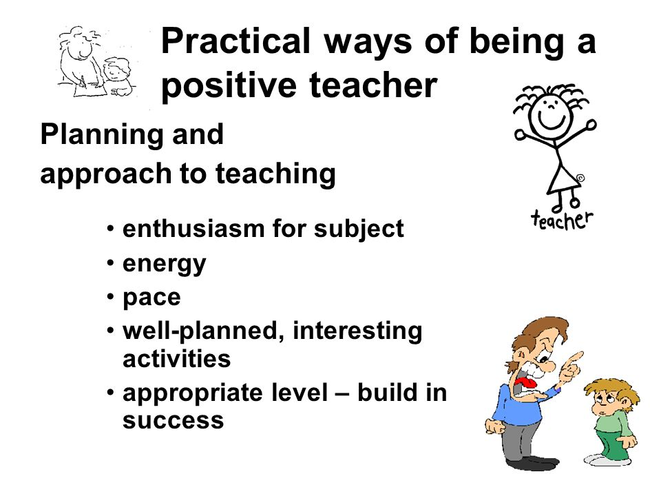 Practical ways of being a positive teacher Planning and approach to teaching enthusiasm for subject energy pace well-planned, interesting activities a