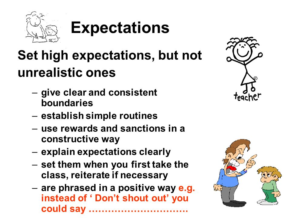 Expectations Set high expectations, but not unrealistic ones –give clear and consistent boundaries –establish simple routines –use rewards and sanctio