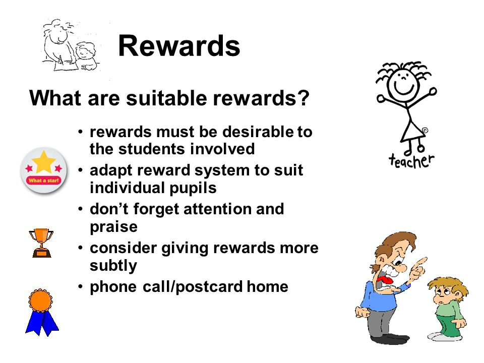 Rewards What are suitable rewards? rewards must be desirable to the students involved adapt reward system to suit individual pupils dont forget attent