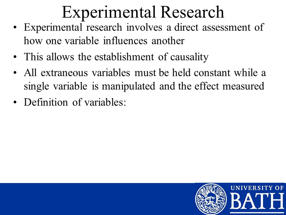 Experimental Research Experimental research involves a direct assessment of how one variable influences another This allows the establishment of causality All extraneous variables must be held constant while a single variable is manipulated and the effect measured Definition of variables: