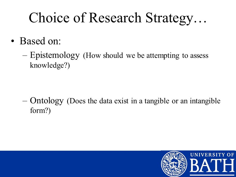 Choice of Research Strategy… Based on: –Epistemology (How should we be attempting to assess knowledge ) –Ontology (Does the data exist in a tangible or an intangible form )