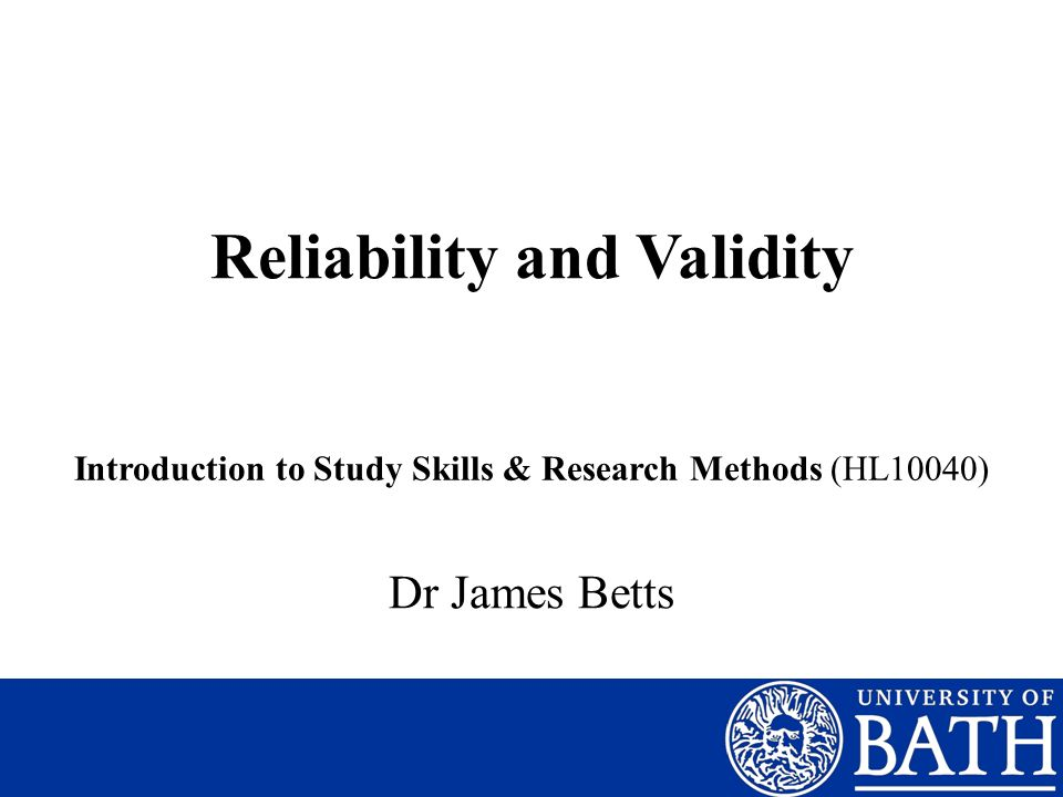 Reliability and Validity Introduction to Study Skills & Research Methods (HL10040) Dr James Betts