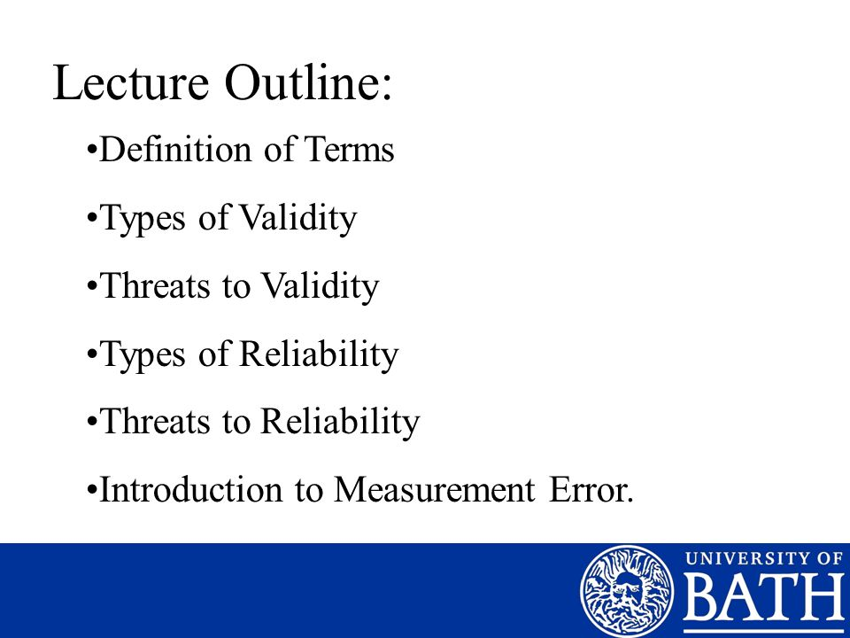 Lecture Outline: Definition of Terms Types of Validity Threats to Validity Types of Reliability Threats to Reliability Introduction to Measurement Err