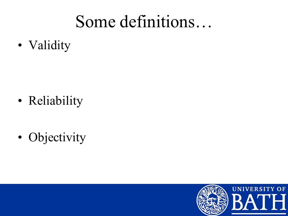 Some definitions… Validity Reliability Objectivity