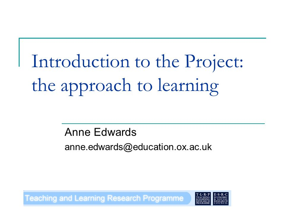 Introduction to the Project: the approach to learning Anne Edwards anne.edwards@education.ox.ac.uk