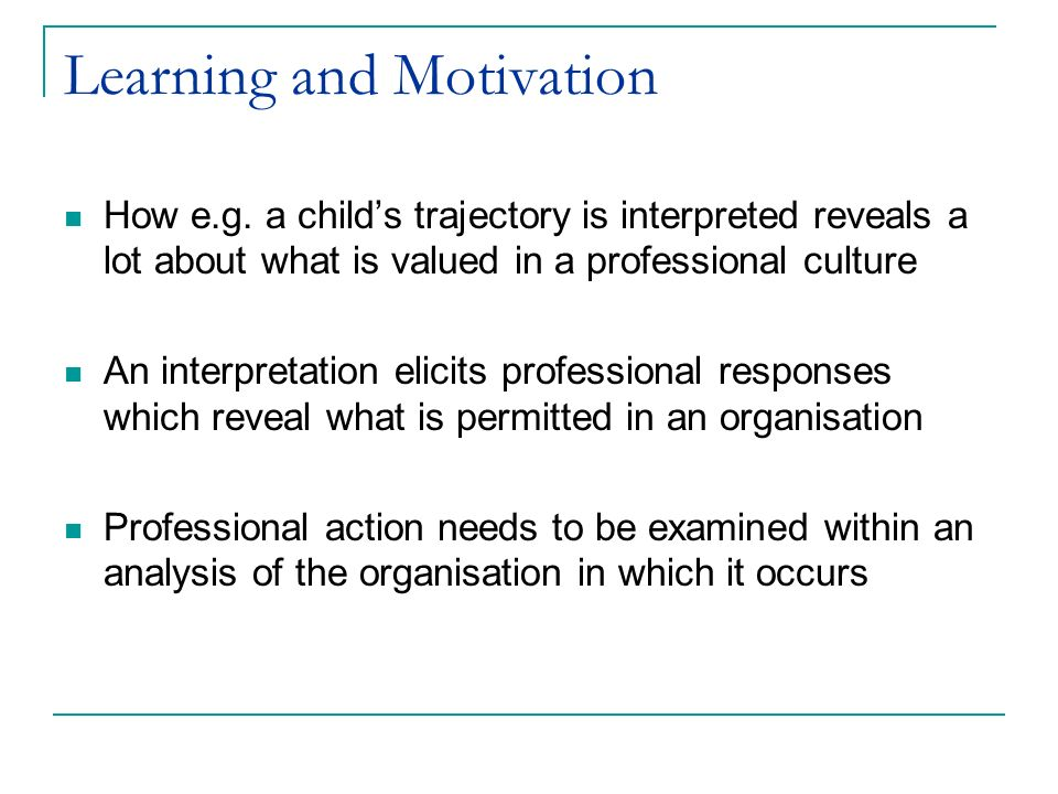 Learning and Motivation How e.g. a childs trajectory is interpreted reveals a lot about what is valued in a professional culture An interpretation eli