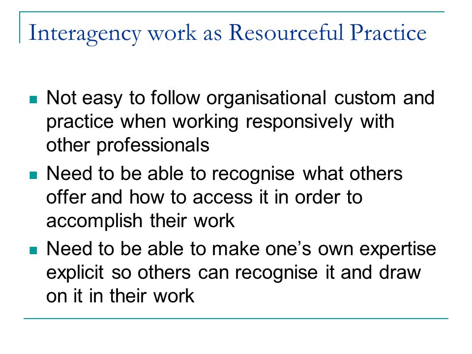 Interagency work as Resourceful Practice Not easy to follow organisational custom and practice when working responsively with other professionals Need