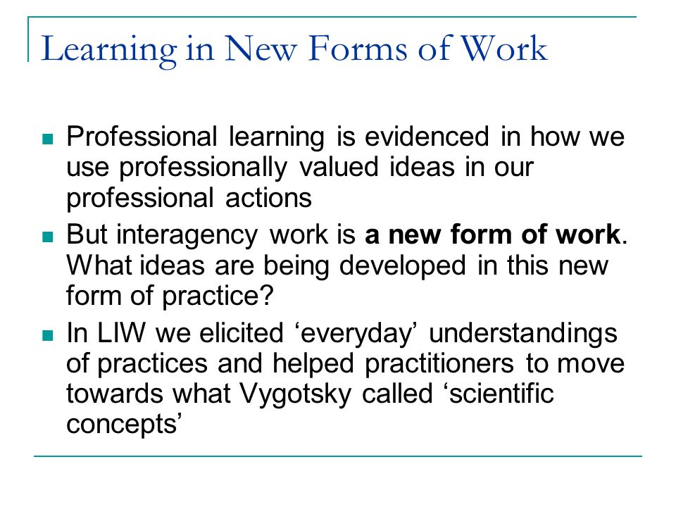 Learning in New Forms of Work Professional learning is evidenced in how we use professionally valued ideas in our professional actions But interagency