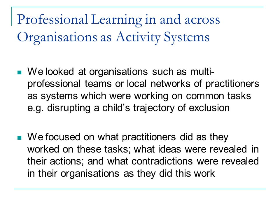 Professional Learning in and across Organisations as Activity Systems We looked at organisations such as multi- professional teams or local networks o