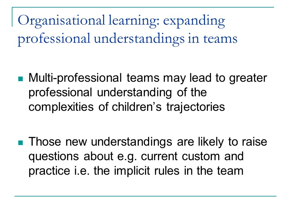 Organisational learning: expanding professional understandings in teams Multi-professional teams may lead to greater professional understanding of the