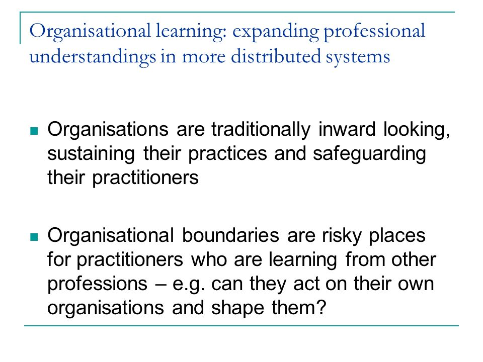 Organisational learning: expanding professional understandings in more distributed systems Organisations are traditionally inward looking, sustaining