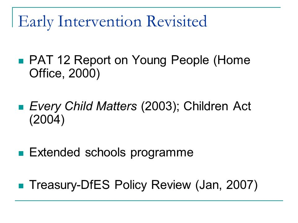 Early Intervention Revisited PAT 12 Report on Young People (Home Office, 2000) Every Child Matters (2003); Children Act (2004) Extended schools progra